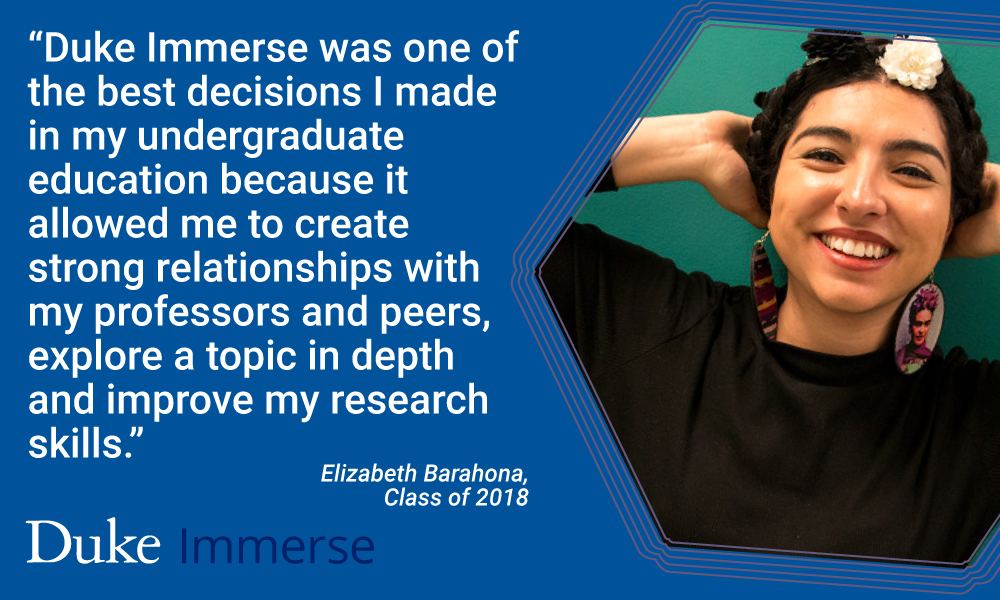 """Elizabeth Barahona quote, """"""""Duke Immerse was one of the best decisions I made in my undergraduate education because it allowed me to create strong relationships with my professors and peers, explore a topic in depth and improve my research skills."""""""